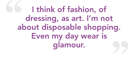 I think of fashion, of dressing, as art. I'm not about disposable shopping. Even my day wear is glamour.